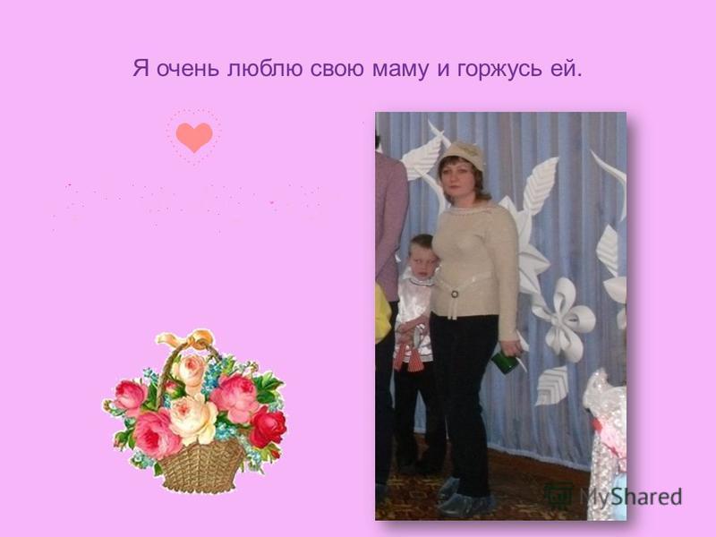 Я очень люблю свою маму и горжусь ей..