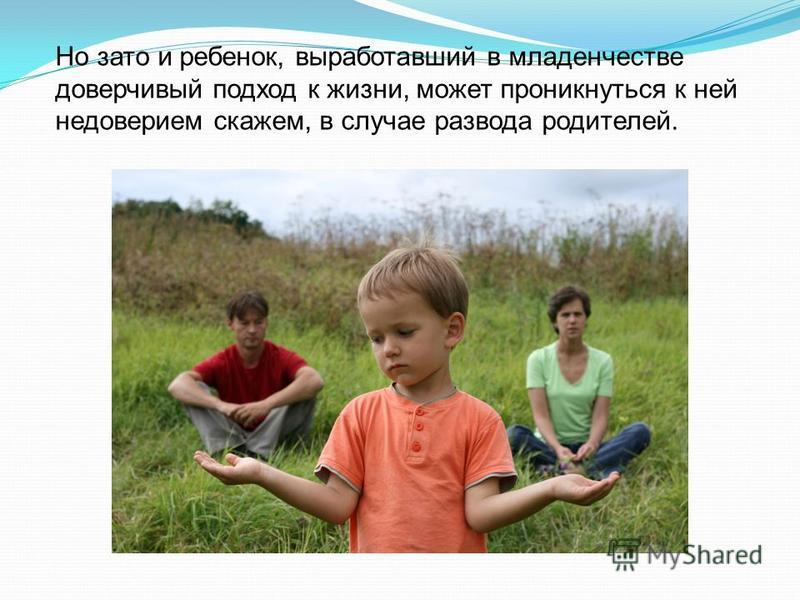 Но зато и ребенок, выработавший в младенчестве доверчивый подход к жизни, может проникнуться к ней недоверием скажем, в случае развода родителей.