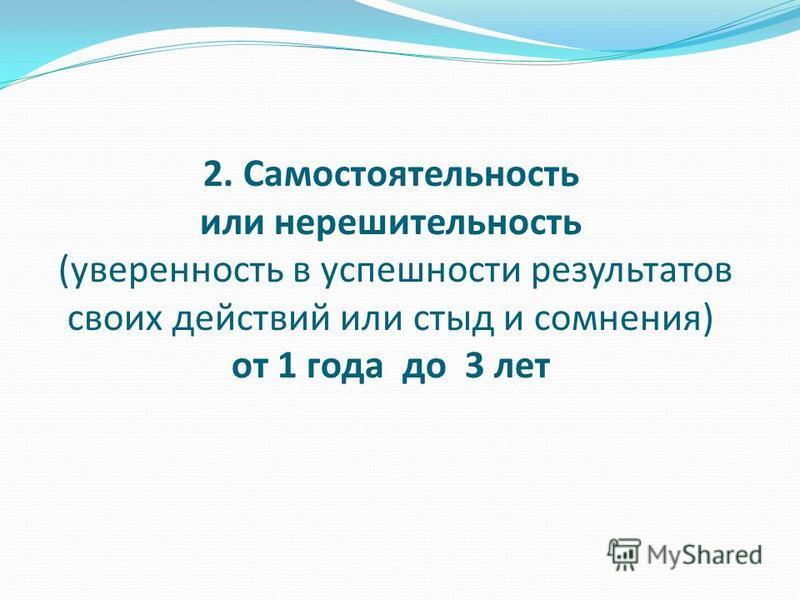 2. Самостоятельность или нерешительность (уверенность в успешности результатов своих действий или стыд и сомнения) от 1 года до 3 лет