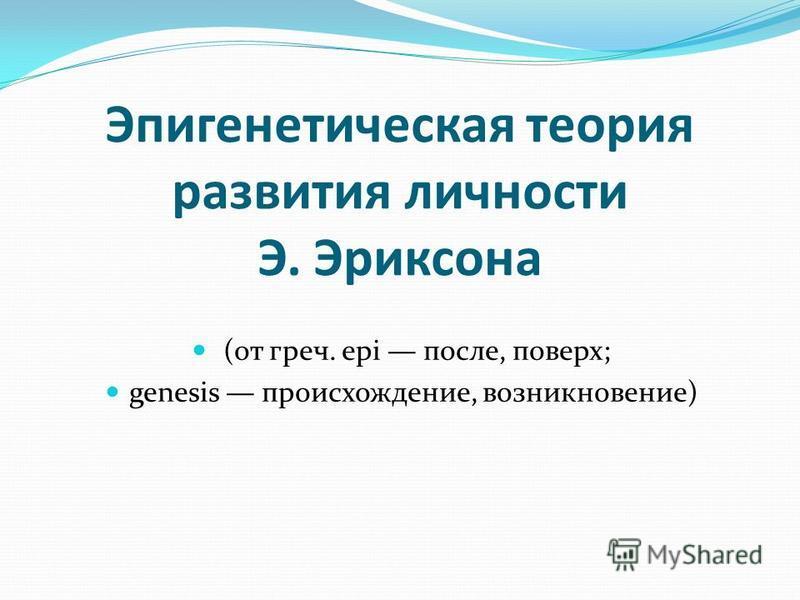 Эпигенетическая теория развития личности Э. Эриксона (от греч. epi после, поверх; genesis происхождение, возникновение)