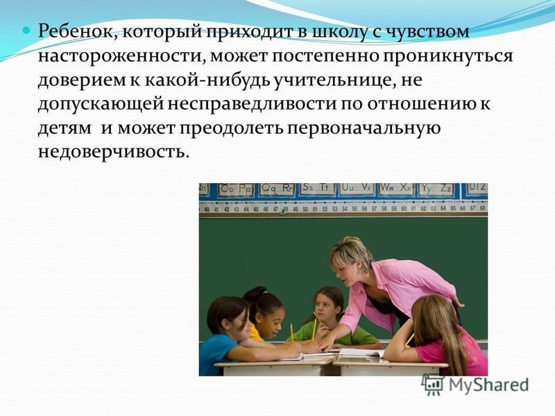 Ребенок, который приходит в школу с чувством настороженности, может постепенно проникнуться доверием к какой-нибудь учительнице, не допускающей несправедливости по отношению к детям и может преодолеть первоначальную недоверчивость.