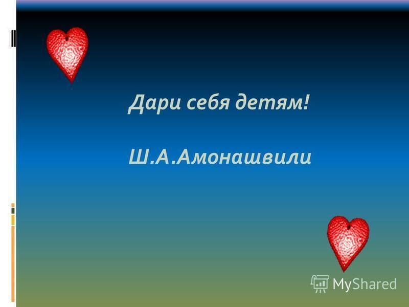 Дари себя детям! Ш.А.Амонашвили
