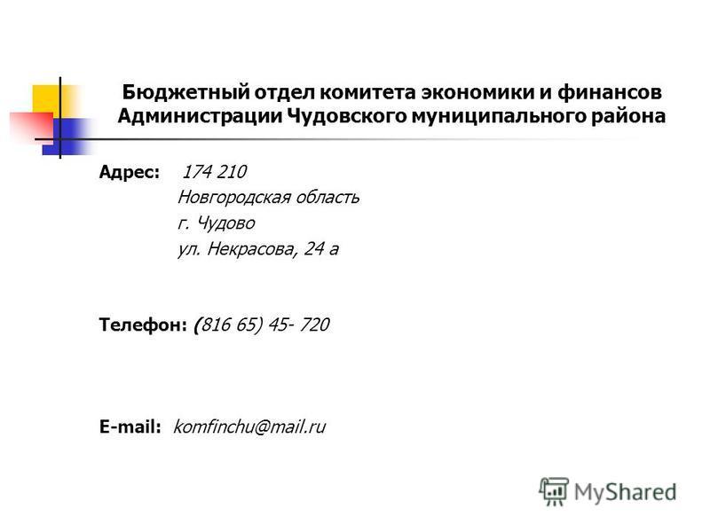 Бюджетный отдел комитета экономики и финансов Администрации Чудовского муниципального района Адрес: 174 210 Новгородская область г. Чудово ул. Некрасова, 24 а Телефон: (816 65) 45- 720 E-mail: komfinchu@mail.ru
