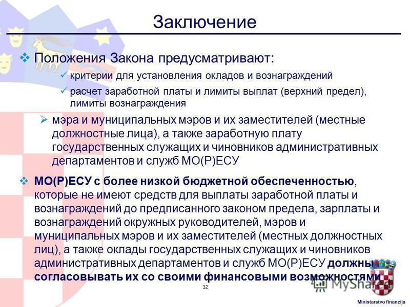 Ministarstvo financija Заключение Положения Закона предусматривают: критерии для установления окладов и вознаграждений расчет заработной платы и лимиты выплат (верхний предел), лимиты вознаграждения мэра и муниципальных мэров и их заместителей (местн