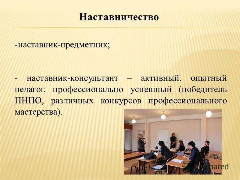 Наставничество -наставник-предметник; - наставник-консультант – активный, опытный педагог, профессионально успешный (победитель ПНПО, различных конкурсов профессионального мастерства).
