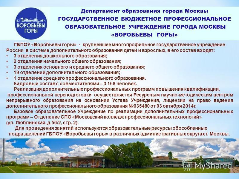 Департамент образования города Москвы ГОСУДАРСТВЕННОЕ БЮДЖЕТНОЕ ПРОФЕССИОНАЛЬНОЕ ОБРАЗОВАТЕЛЬНОЕ УЧРЕЖДЕНИЕ ГОРОДА МОСКВЫ «ВОРОБЬЕВЫ ГОРЫ» ГБПОУ «Воробьевы горы» - крупнейшее многопрофильное государственное учреждение России в системе дополнительного