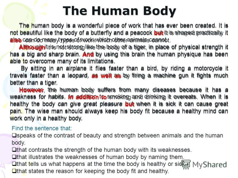 The human body is a wonderful piece of work that has ever been created. It is not beautiful like the body of a butterfly and a peacock but it is shaped practically, it also can do many types of work which other animals cannot. Although it is not stro