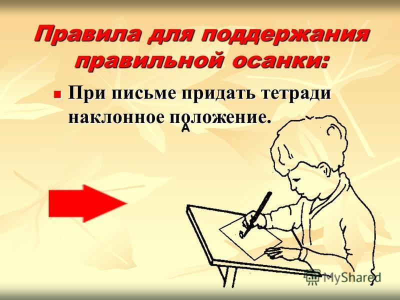 Правила для поддержания правильной осанки: При письме придать тетради наклонное положение. При письме придать тетради наклонное положение.