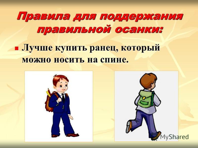Правила для поддержания правильной осанки: Лучше купить ранец, который можно носить на спине. Лучше купить ранец, который можно носить на спине.