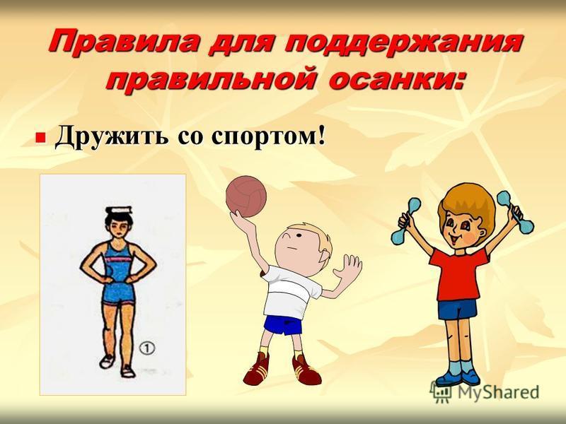 Правила для поддержания правильной осанки: Дружить со спортом! Дружить со спортом!