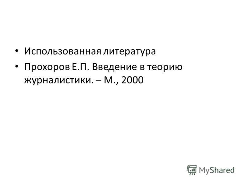 Использованная литература Прохоров Е.П. Введение в теорию журналистики. – М., 2000