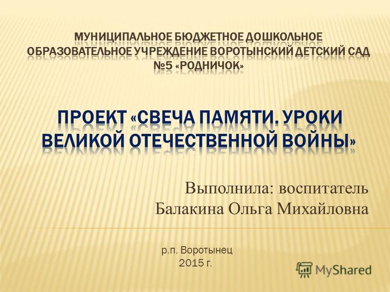 Выполнила: воспитатель Балакина Ольга Михайловна р.п. Воротынец 2015 г.