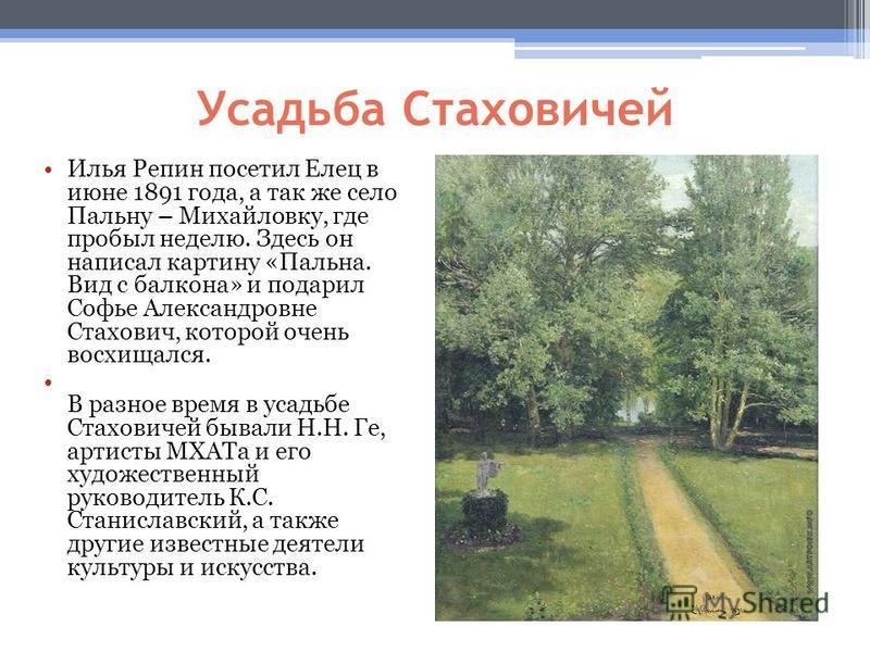 Усадьба Стаховичей Илья Репин посетил Елец в июне 1891 года, а так же село Пальну – Михайловку, где пробыл неделю. Здесь он написал картину «Пальна. Вид с балкона» и подарил Софье Александровне Стахович, которой очень восхищался. В разное время в уса