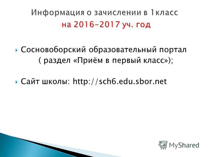 Сосновоборский образовательный портал ( раздел «Приём в первый класс»); Сайт школы: http://sch6.edu.sbor.net