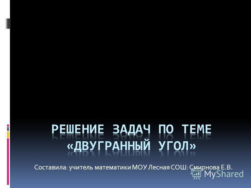 Составила: учитель математики МОУ Лесная СОШ: Смирнова Е.В.