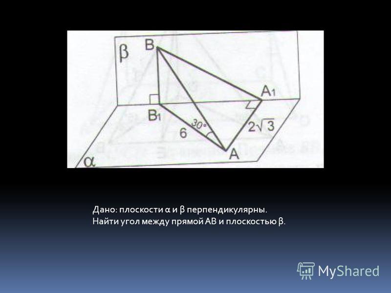 Дано: плоскости α и β перпендикулярны. Найти угол между прямой АВ и плоскостью β.