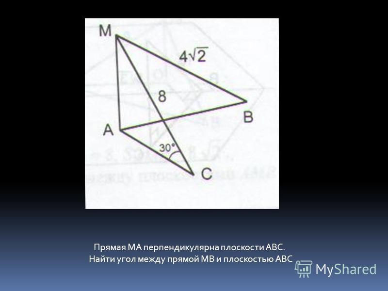 Прямая МА перпендикулярна плоскости АВС. Найти угол между прямой МВ и плоскостью АВС