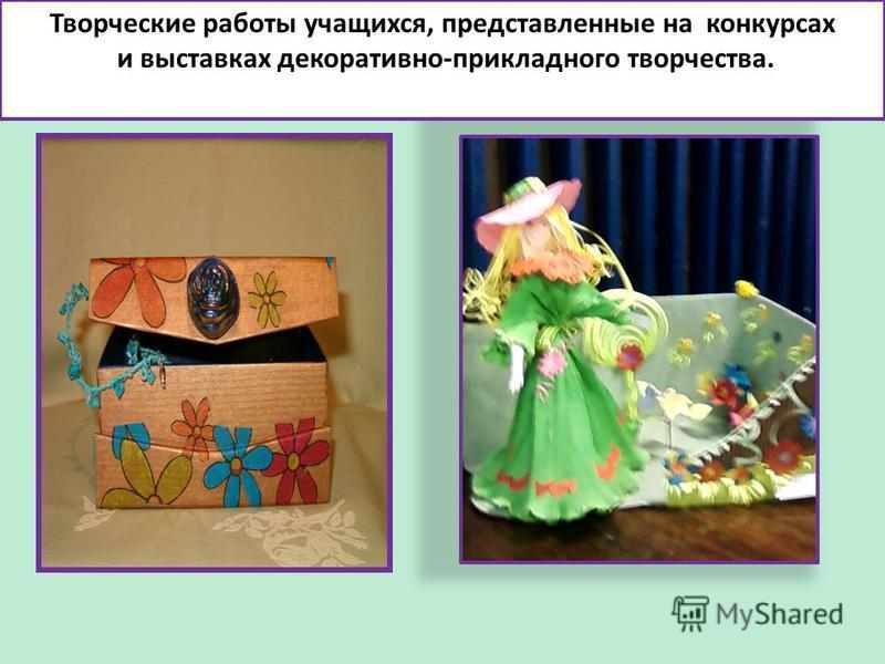 Творческие работы учащихся, представленные на конкурсах и выставках декоративно-прикладного творчества.