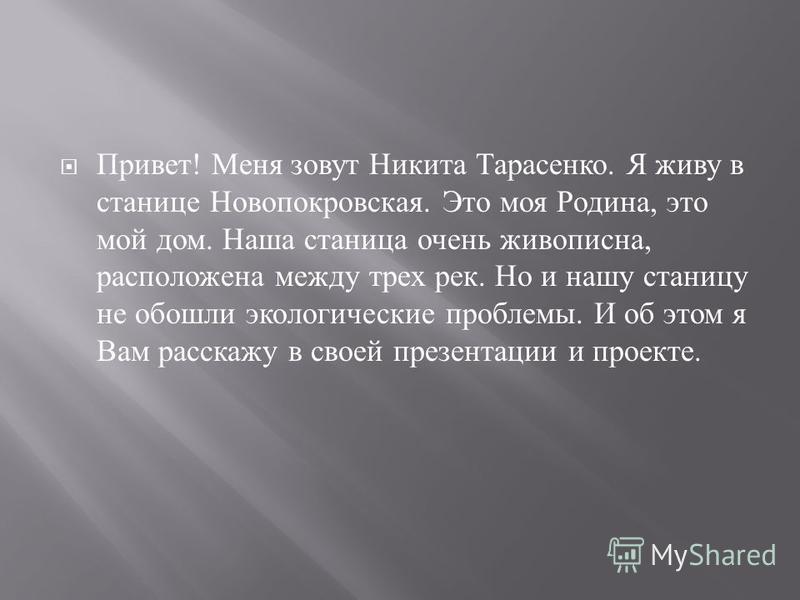 Привет ! Меня зовут Никита Тарасенко. Я живу в станице Новопокровская. Это моя Родина, это мой дом. Наша станица очень живописна, расположена между трех рек. Но и нашу станицу не обошли экологические проблемы. И об этом я Вам расскажу в своей презент