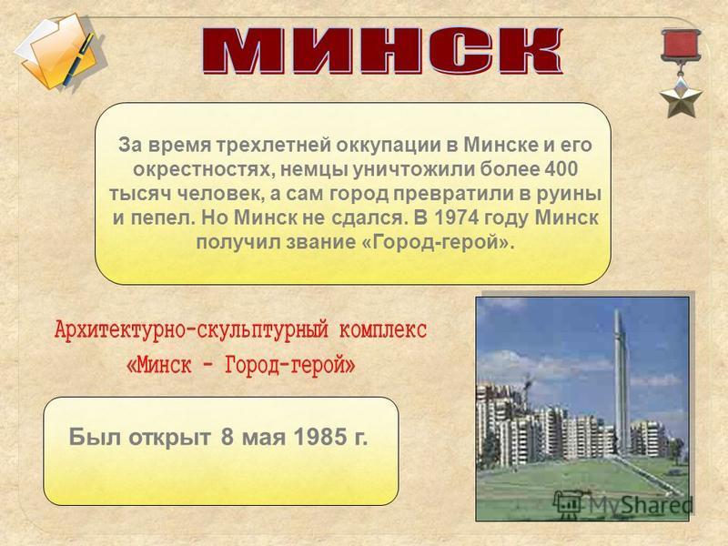 За время трехлетней оккупации в Минске и его окрестностях, немцы уничтожили более 400 тысяч человек, а сам город превратили в руины и пепел. Но Минск не сдался. В 1974 году Минск получил звание «Город-герой». Был открыт 8 мая 1985 г.