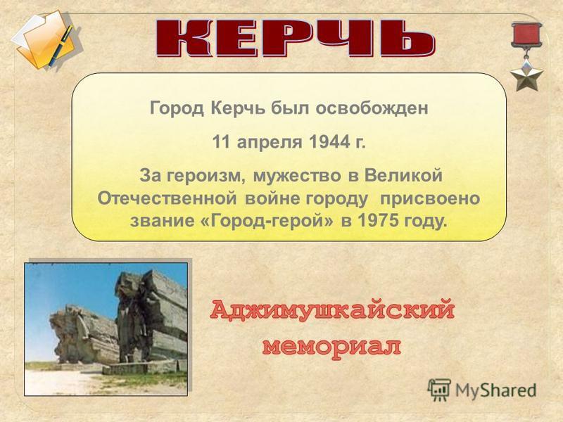 Город Керчь был освобожден 11 апреля 1944 г. За героизм, мужество в Великой Отечественной войне городу присвоено звание «Город-герой» в 1975 году.