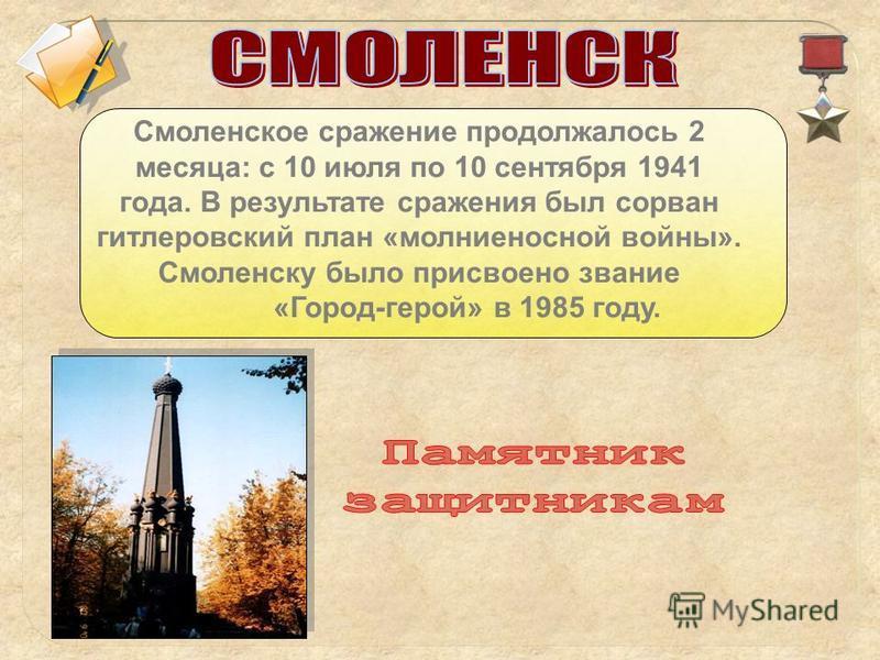 Смоленское сражение продолжалось 2 месяца: с 10 июля по 10 сентября 1941 года. В результате сражения был сорван гитлеровский план «молниеносной войны». Смоленску было присвоено звание «Город-герой» в 1985 году.