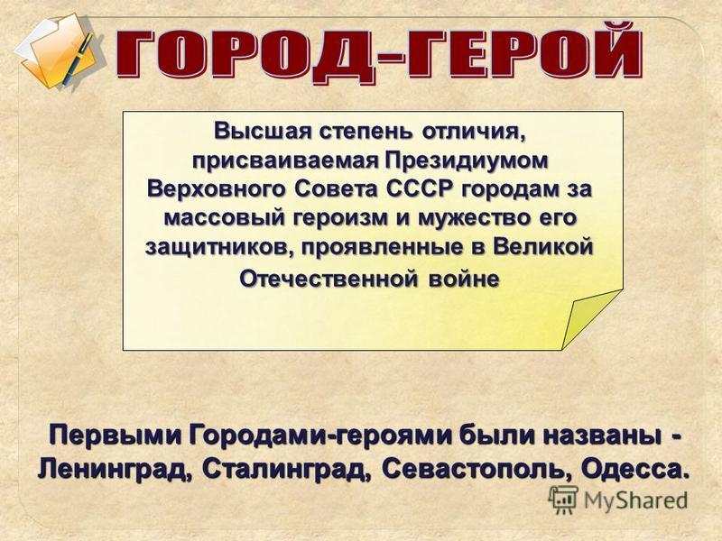 Высшая степень отличия, присваиваемая Президиумом Верховного Совета СССР городам за массовый героизм и мужество его защитников, проявленные в Великой Отечественной войне Первыми Городами-героями были названы - Ленинград, Сталинград, Севастополь, Одес