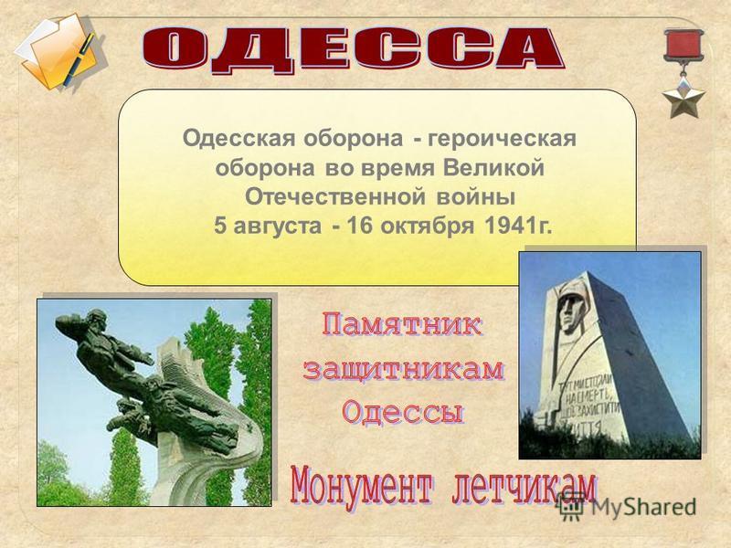 Одесская оборона - героическая оборона во время Великой Отечественной войны 5 августа - 16 октября 1941 г.