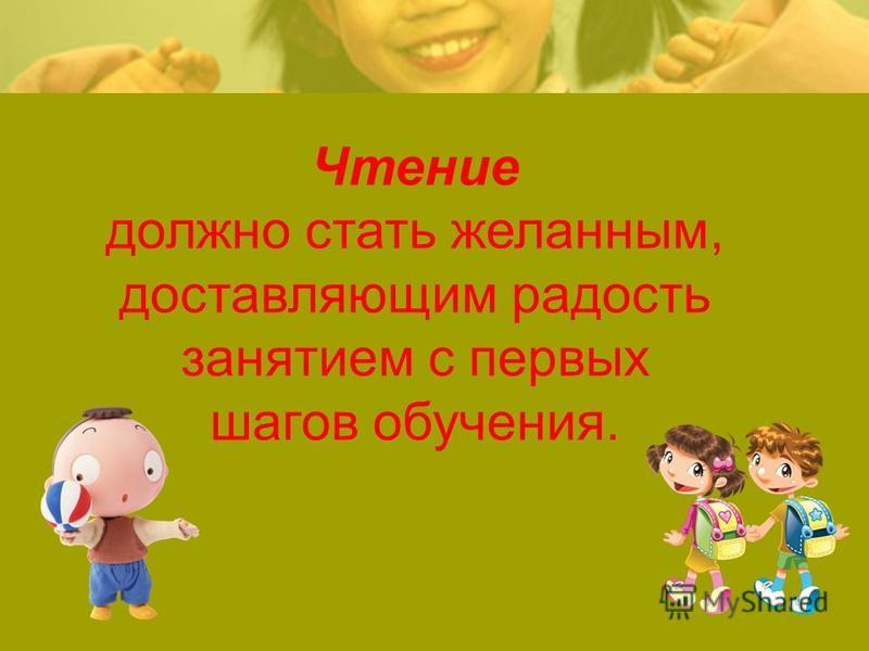 Чтение должно стать желанным, доставляющим радость занятием с первых шагов обучения.