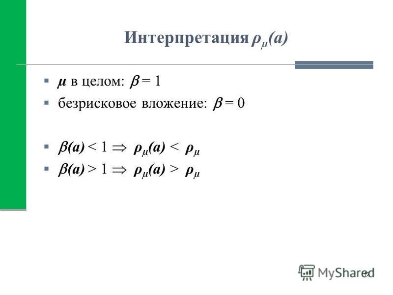 Интерпретация ρ µ (а) µ в целом: = 1 безрисковое вложение: = 0 (а) < 1 ρ µ (а) < ρ µ (а) > 1 ρ µ (а) > ρ µ 12
