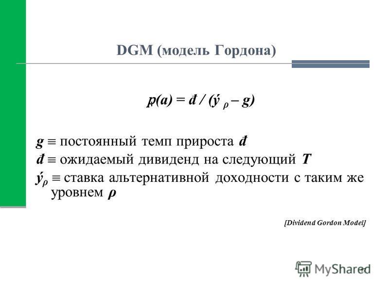 DGM (модель Гордона) (a) = đ / (ý ρ – g) g постоянный темп прироста đ đ ожидаемый дивиденд на следующий Т ý ρ ставка альтернативной доходности с таким же уровнем ρ [Dividend Gordon Model] 17