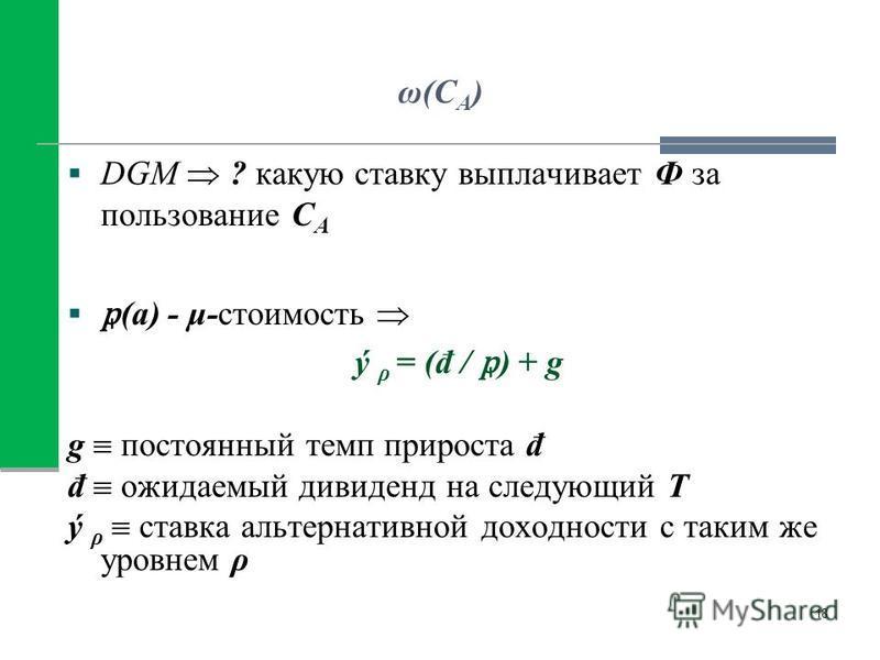 ω(C A ) DGM ? какую ставку выплачивает Ф за пользование С A (a) - μ-стоимость ý ρ = (đ / ) + g g постоянный темп прироста đ đ ожидаемый дивиденд на следующий Т ý ρ ставка альтернативной доходности с таким же уровнем ρ 18