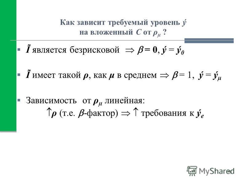 Как зависит требуемый уровень ý на вложенный С от ρ µ ? Ĩ является безрисковой = 0, ý = ý 0 Ĩ имеет такой ρ, как μ в среднем = 1, ý = ý μ Зависимость от ρ µ линейная: ρ (т.е. -фактор) требования к ý e 19