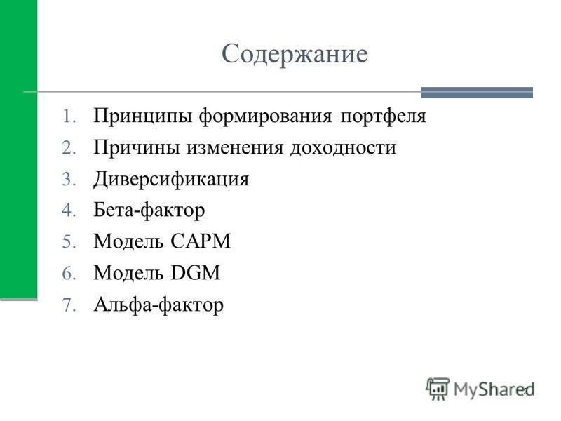 Содержание 1. Принципы формирования портфеля 2. Причины изменения доходности 3. Диверсификация 4. Бета-фактор 5. Модель САРМ 6. Модель DGM 7. Альфа-фактор 2