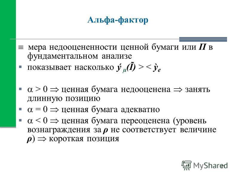 Альфа-фактор мера недооцененности ценной бумаги или П в фундаментальном анализе показывает насколько ý µ (Ĩ) > < e > 0 ценная бумага недооценена занять длинную позицию = 0 ценная бумага адекватно < 0 ценная бумага переоценена (уровень вознаграждения