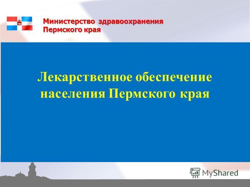 Лекарственное обеспечение населения Пермского края Министерство здравоохранения Пермского края