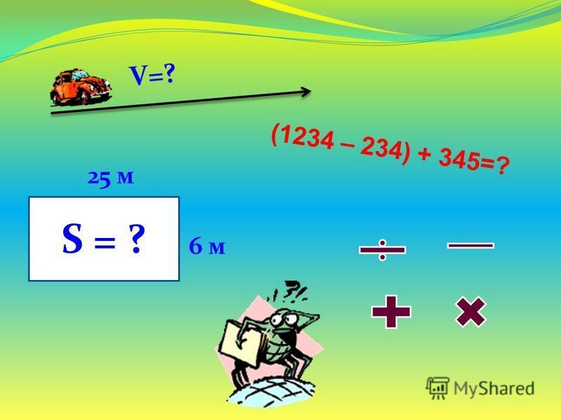 V=? (1234 – 234) + 345=? S = ? 25 м 6 м