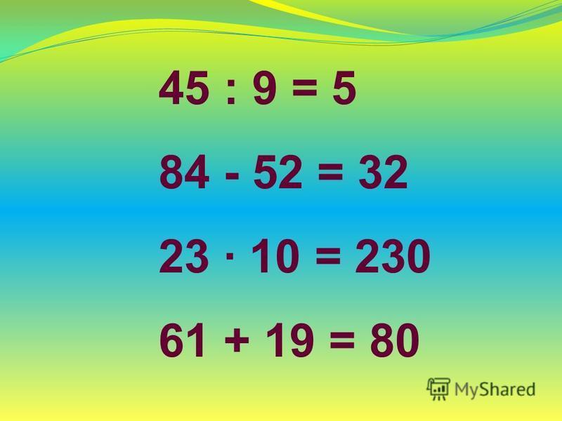 45 : 9 = 5 84 - 52 = 32 23 10 = 230 61 + 19 = 80