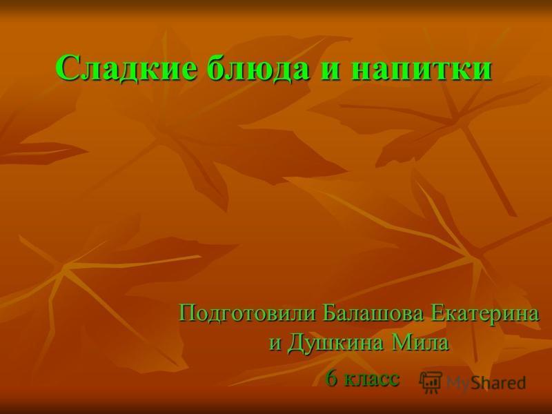 Сладкие блюда и напитки Подготовили Балашова Екатерина и Душкина Мила 6 класс 6 класс