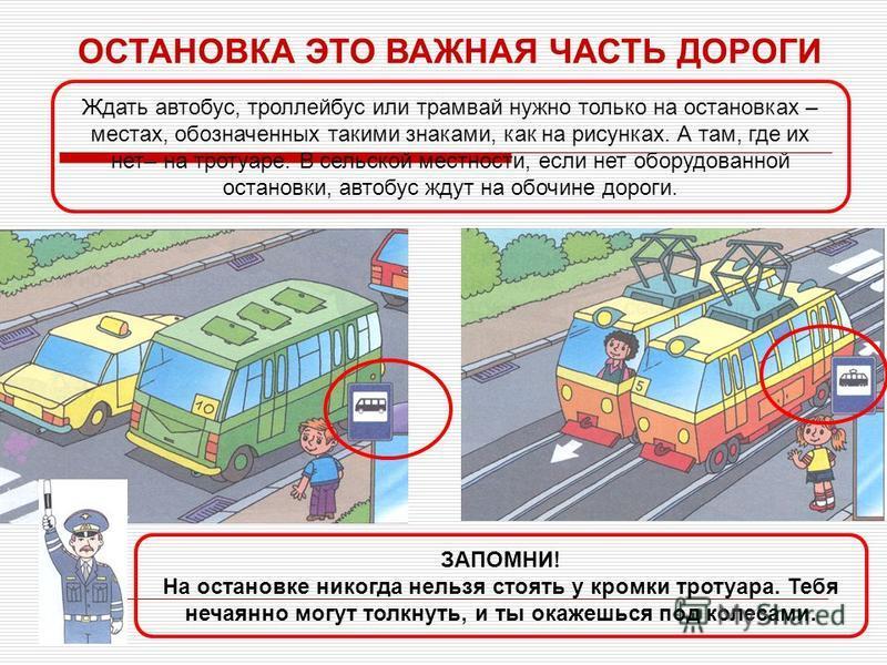 ОСТАНОВКА ЭТО ВАЖНАЯ ЧАСТЬ ДОРОГИ ЗАПОМНИ! На остановке никогда нельзя стоять у кромки тротуара. Тебя нечаянно могут толкнуть, и ты окажешься под колесами. Ждать автобус, троллейбус или трамвай нужно только на остановках – местах, обозначенных такими
