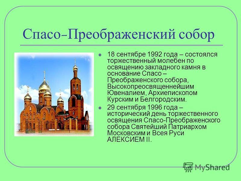 18 сентябре 1992 года – состоялся торжественный молебен по освящению закладного камня в основание Спасо – Преображенского собора, Высокопреосвященнейшим Ювеналием, Архиепископом Курским и Белгородским. 29 сентября 1996 года – исторический день торжес