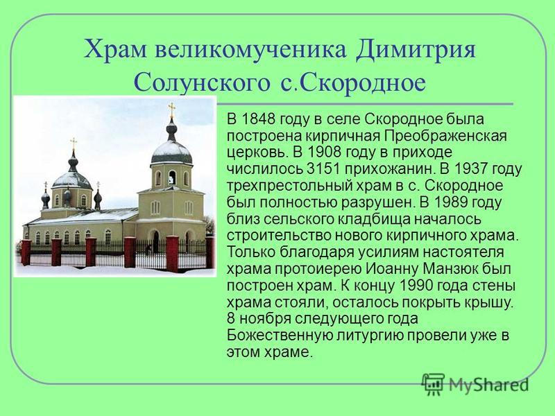 Храм великомученика Димитрия Солунского с.Скородное В 1848 году в селе Скородное была построена кирпичная Преображенская церковь. В 1908 году в приходе числилось 3151 прихожанин. В 1937 году трех престольный храм в с. Скородное был полностью разрушен