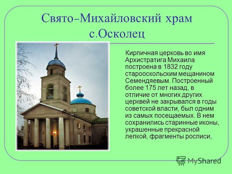 Свято-Михайловский храм с.Осколец Кирпичная церковь во имя Архистратига Михаила построена в 1832 году старооскольским мещанином Семендяевым. Построенный более 175 лет назад, в отличие от многих других церквей не закрывался в годы советской власти, бы
