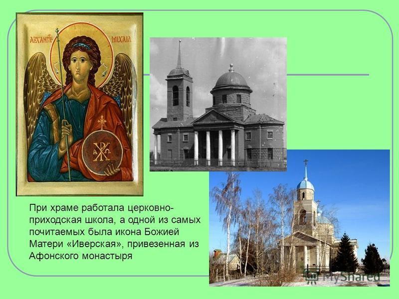 При храме работала церковно- приходская школа, а одной из самых почитаемых была икона Божией Матери «Иверская», привезенная из Афонского монастыря