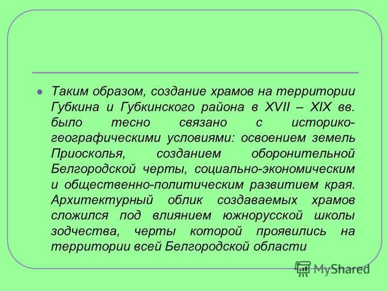 Таким образом, создание храмов на территории Губкина и Губкинского района в XVII – XIX вв. было тесно связано с историко- географическими условиями: освоением земель Приосколья, созданием оборонительной Белгородской черты, социально-экономическим и о