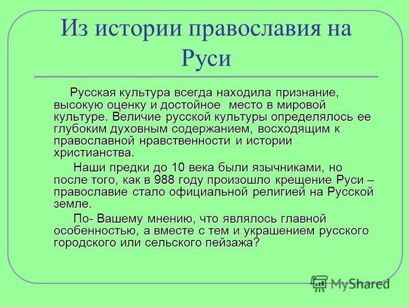 Из истории православия на Руси Русская культура всегда находила признание, высокую оценку и достойное место в мировой культуре. Величие русской культуры определялось ее глубоким духовным содержанием, восходящим к православной нравственности и истории