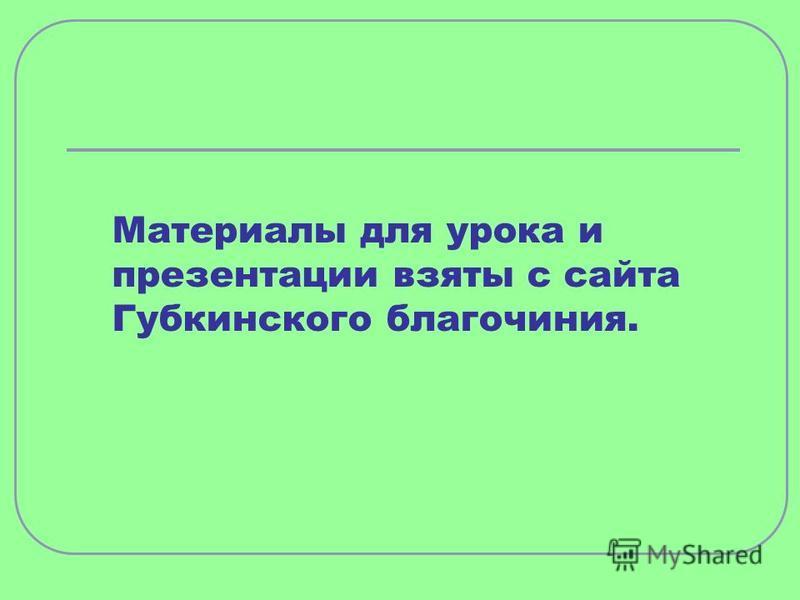 Материалы для урока и презентации взяты с сайта Губкинского благочиния.