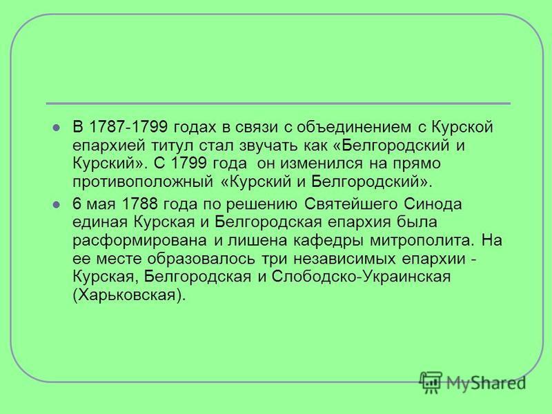 В 1787-1799 годах в связи с объединением с Курской епархией титул стал звучать как «Белгородский и Курский». С 1799 года он изменился на прямо противоположный «Курский и Белгородский». 6 мая 1788 года по решению Святейшего Синода единая Курская и Бел