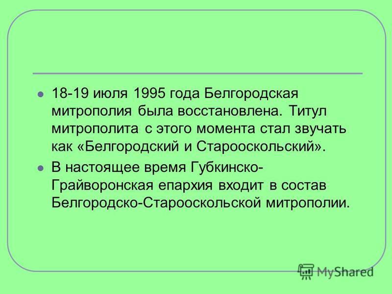 18-19 июля 1995 года Белгородская митрополия была восстановлена. Титул митрополита с этого момента стал звучать как «Белгородский и Старооскольский». В настоящее время Губкинско- Грайворонская епархия входит в состав Белгородско-Старооскольской митро