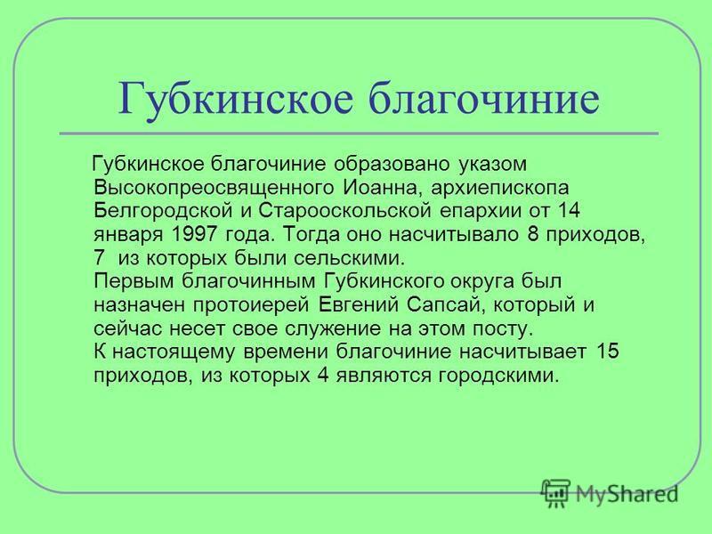 Губкинское благочиние Губкинское благочиние образовано указом Высокопреосвященного Иоанна, архиепископа Белгородской и Старооскольской епархии от 14 января 1997 года. Тогда оно насчитывало 8 приходов, 7 из которых были сельскими. Первым благочинным Г
